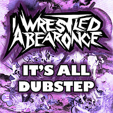 IWRESTLEDABEARONCE - It's All Dubstep cover