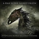 A PALE HORSE NAMED DEATH When The World Becomes Undone album cover