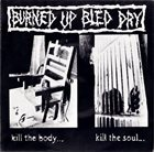BURNED UP BLED DRY Kill The Body... Kill The Soul... album cover