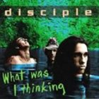 DISCIPLE What Was I Thinking album cover