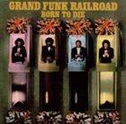 GRAND FUNK RAILROAD Born to Die album cover