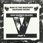 MAN IS THE BASTARD Bastard Noise – Our Earth's Blood Part V album cover