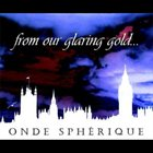 ONDE SPHÉRIQUE From Our Glaring Gold... album cover