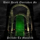 UNTIL DEATH OVERTAKES ME Prelude to Monolith album cover