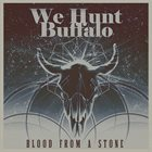 WE HUNT BUFFALO Blood From A Stone album cover