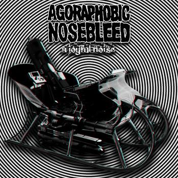AGORAPHOBIC NOSEBLEED - A Joyful Noise cover
