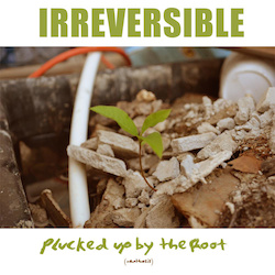 IRREVERSIBLE - Plucked Up By The Root cover