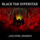 BLACK TAR SUPERSTAR ...Old Gods, Awaken! album cover