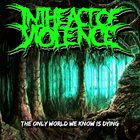 IN THE ACT OF VIOLENCE The Only World We Know Is Dying album cover