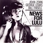 JOHN ZORN More News For Lulu (with  George Lewis & Bill Frisell) album cover