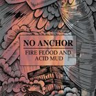 NO ANCHOR Fire, Flood And Acid Mud album cover