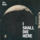 THE BODY I Shall Die Here album cover