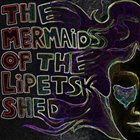THE MERMAIDS OF THE LIPETSK SHED The Mermaids Of The Lipetsk Shed album cover